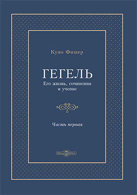 Гегель. Его жизнь, сочинения и учение: монография. Т. I