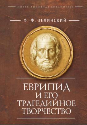 Еврипид и его трагедийное творчество : научно-популярные статьи, переводы, отрывки: научно-популярное издание