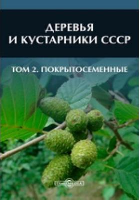 Деревья и кустарники СССР. Т. 2. Покрытосеменные