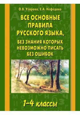 Все основные правила русского языка, без знания которых невозможно писать без ошибок. 1-4 классы