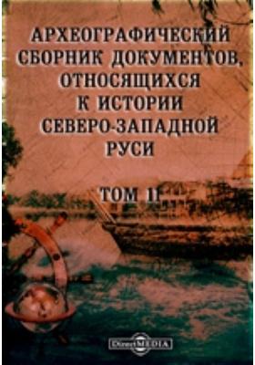Археографический сборник документов : относящихся к истории Северо-Западной Руси. Т. 11