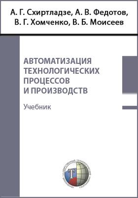 Автоматизация технологических процессов и производств: учебник