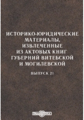 Историко-юридические материалы, извлеченные из актовых книг губерний Витебской и Могилевской. Вып. 21