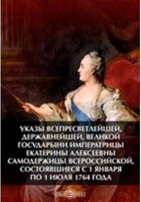 Указы всепресветлейшей, державнейшей, великой государыни императрицы Екатерины Алексеевны самодержицы всероссийской, состоявшиеся с 1 января по 1 июля 1764 года