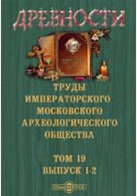 Древности. Труды Московского археологического общества. и 2: журнал. 1901. Т. 19, Вып. 1