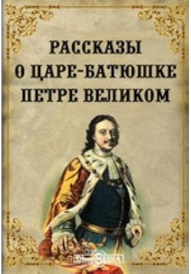 Рассказы о царе-батюшке Петре Великом