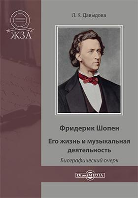Фридерик Шопен. Его жизнь и музыкальная деятельность : биографический очерк: художественная литература