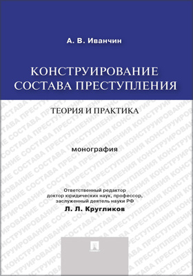 Конструирование состава преступления: теория и практика: монография
