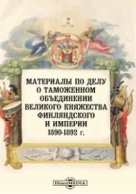 Материалы по делу о таможенном объединении Великого княжества Финляндского и Империи. 1890-1892 г