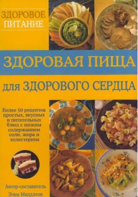 Здоровая пища для здорового сердца = Healthy heart cookbook : Более 50 рецептов простых, вкусных и питательных блюд с низким содержанием соли, жира и холестерина