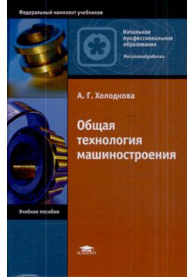 Общая технология машиностроения : Учебное пособие для начального профессионального образования. 2-е издание, стереотипное