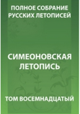 Полное собрание русских летописей: монография. Т. 18. Симеоновская летопись