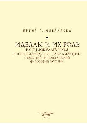 Идеалы и их роль в социокультурном воспроизводстве цивилизаций с позиций синергетической философии истории: монография
