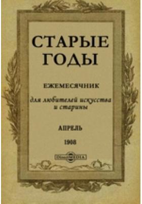 Старые годы : Ежемесячник, для любителей искусства и старины: журнал. 1908. Апрель