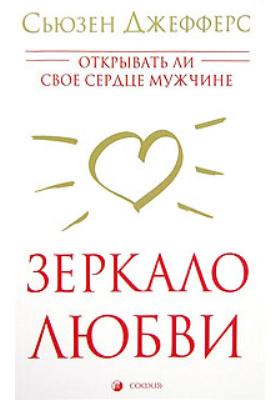 Зеркало любви = Opening Our Hearts to Men : Открывать ли свое сердце мужчине