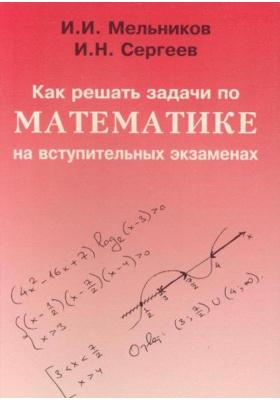 Как решать задачи по математике на вступительных экзаменах : Учебное пособие. Пятое издание, стереотипное