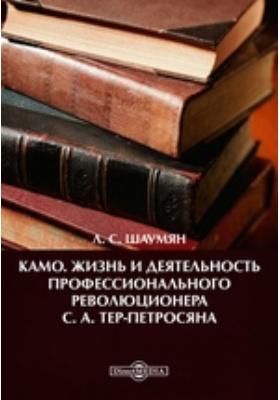 Камо. Жизнь и деятельность профессионального революционера С. А. Тер-Петросяна