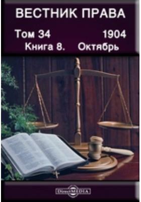Вестник права: журнал. 1904. Т. 34, Книга 8, Октябрь