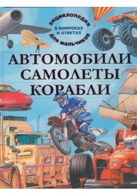 Автомобили. Самолеты. Корабли = Mighty Machines : Энциклопедия для мальчиков в вопросах и ответах
