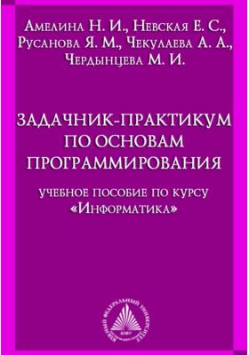 Задачник-практикум по основам программирования: учебное пособие по курсу «Информатика»