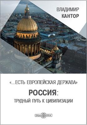 Есть европейская держава. Россия : трудный путь к цивилизации : историософские очерки: монография