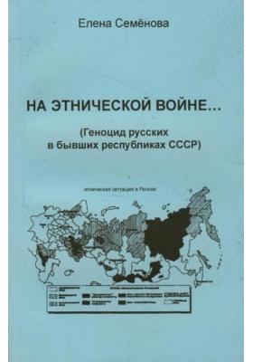 На этнической войне.. (Геноцид русских в бывших республиках СССР)