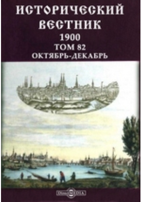 Исторический вестник: журнал. 1900. Том 82, Октябрь-декабрь