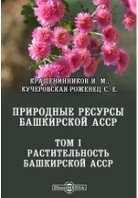 Природные ресурсы Башкирской АССР: монография. Т. 1. Растительность Башкирской АССР