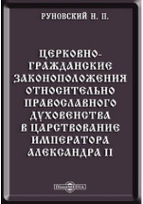 Церковно-гражданские законоположения относительно православного духовенства в царствование императора Александра II
