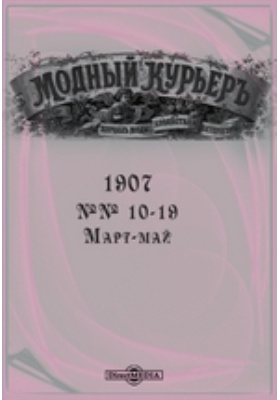 Модный курьер. 1907. №№ 10-19, Март-май