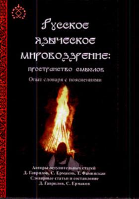 Русское языческое мировоззрение: пространство смыслов : Опыт словаря с пояснениями