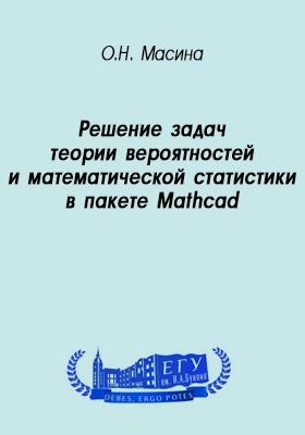 Решение задач теории вероятностей и математической статистики в пакете Mathcad: учебно-методическое пособие
