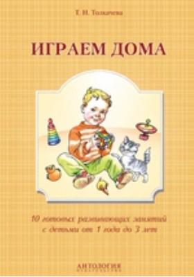 Играем дома : 10 готовых развивающих занятий с детьми от 1 года до 3 лет: методическое пособие