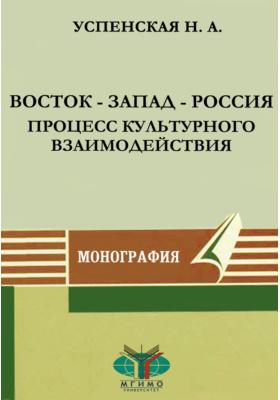 Восток — Запад — Россия. Процесс культурного взаимодействия: монография