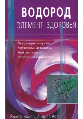 Водород - элемент здоровья = Wasserstoff - das Gesunde Element : Поставщик энергии - клеточный активатор - нейтрализатор свободных радикалов