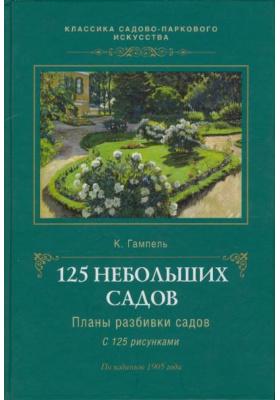 125 небольших садов. Планы разбивки садов с 125 рисунками : По изданию 1905 года