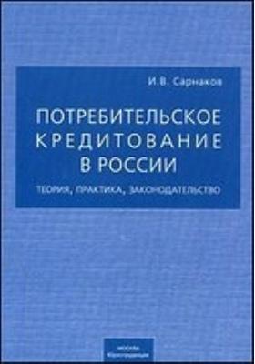 Потребительское кредитование в России. Теория, практика, законодательство