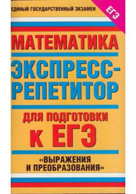 """Математика. Экспресс-репетитор для подготовки к ЕГЭ. """"Выражения и преобразования"""""""