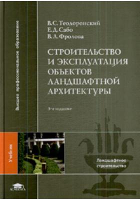 Строительство и эксплуатация объектов ландшафтной архитектуры : Учебник для студентов высших учебных заведений. 3-е издание, стереотипное