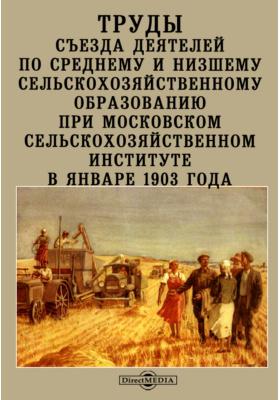 Труды Съезда деятелей по среднему и низшему сельскохозяйственному образованию при Московском сельскохозяйственном институте в январе 1903 года