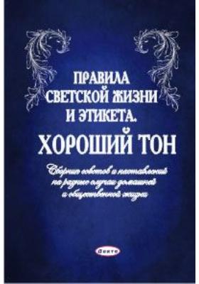 Правила светской жизни и этикета. Хороший тон : Сборник советов и наставлений на разные случаи домашней и общественной жизни