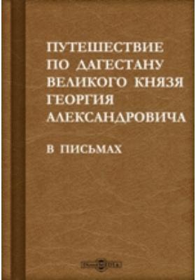 Путешествие по Дагестану великого князя Георгия Александровича. В письмах: документально-художественная литература