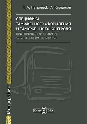 Специфика таможенного оформления и таможенного контроля при перемещении товаров автомобильным транспортом: монография