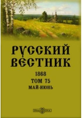 Русский Вестник: журнал. 1868. Т. 75, Май-июнь