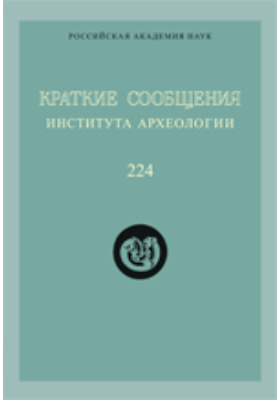 Краткие сообщения института археологии: монография. Вып. 224