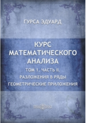 Курс математического анализа. Т. 1. Геометрические приложения, Ч. II. Разложения в ряды