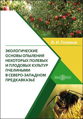 Экологические основы опыления некоторых полевых и плодовых культур пчелиными в Северо-Западном Предкавказье: монография