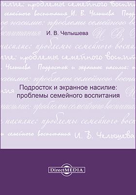 Подросток и экранное насилие : проблемы семейного воспитания: научно-популярное издание