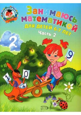 Занимаюсь математикой. В 2 частях. Часть 2 : Для детей 6-7 лет