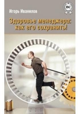 Здоровье менеджера. Как его сохранить!: научно-популярное издание